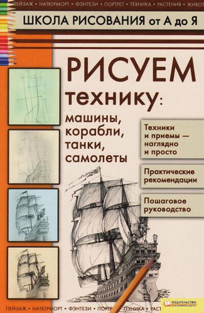 Галка А. И. — Рисуем технику: машины, корабли, танки, самолеты - обложка